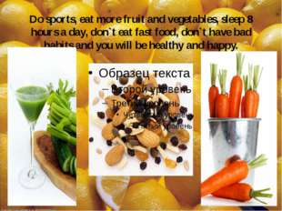 Do sports, eat more fruit and vegetables, sleep 8 hours a day, don`t eat fast