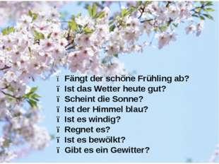 ● Fängt der schöne Frühling ab? ● Ist das Wetter heute gut? ● Scheint die Son