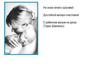 Не знаю ничего красивей Достойной матери счастливой С ребенком малым на руках