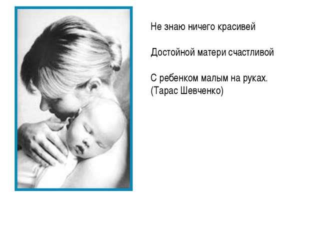 Не знаю ничего красивей Достойной матери счастливой С ребенком малым на руках...
