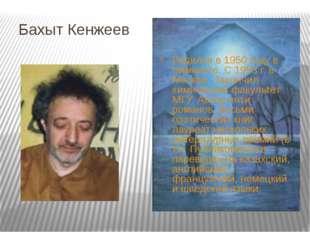 Бахыт Кенжеев Родился в 1950 году в Чимкенте. С 1953 г. в Москве. Закончил хи