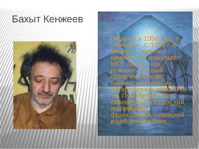 Бахыт Кенжеев Родился в 1950 году в Чимкенте. С 1953 г. в Москве. Закончил хи...