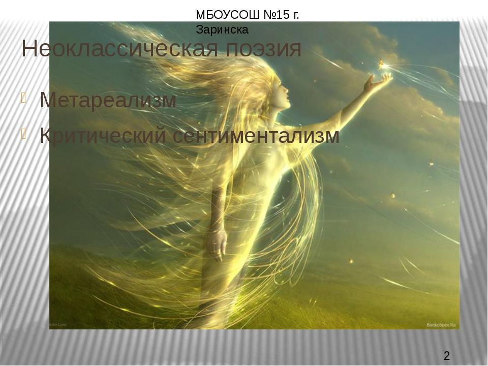 Неоклассическая поэзия Метареализм Критический сентиментализм МБОУСОШ №15 г....