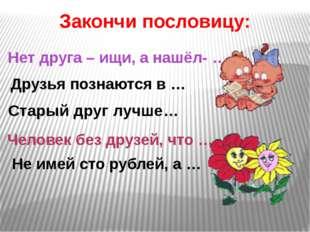 Нет друга – ищи, а нашёл- … Не имей сто рублей, а … Старый друг лучше… Законч
