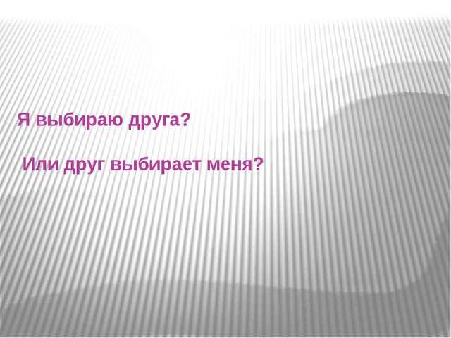 Я выбираю друга? Или друг выбирает меня?