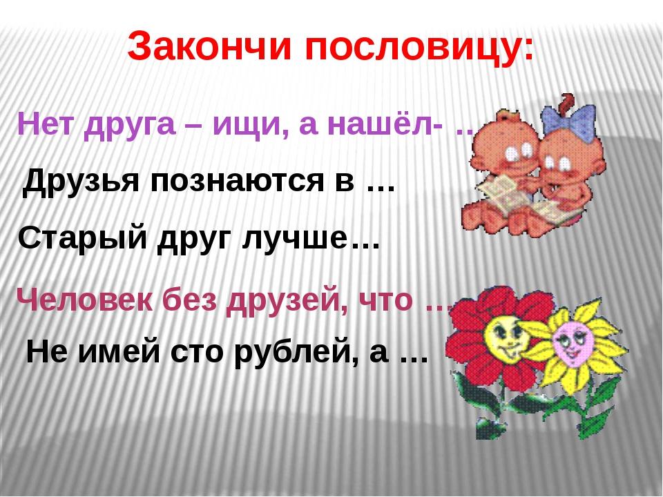 Нет друга – ищи, а нашёл- … Не имей сто рублей, а … Старый друг лучше… Законч...