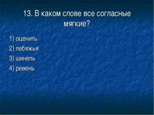 13. В каком слове все согласные мягкие? 1) оценить 2) лебяжья 3) шинель 4) ре