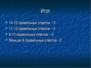 Итог 14-15 правильных ответов – 5 11-13 правильных ответов – 4 8-10 правильны
