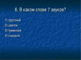 6. В каком слове 7 звуков? 1) грустный 2) цветок 3) туманная 4) съешьте