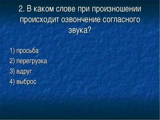 2. В каком слове при произношении происходит озвончение согласного звука? 1)...