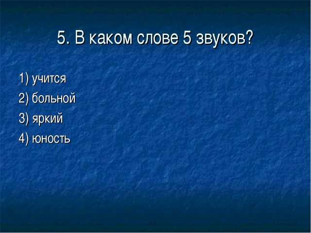 5. В каком слове 5 звуков? 1) учится 2) больной 3) яркий 4) юность