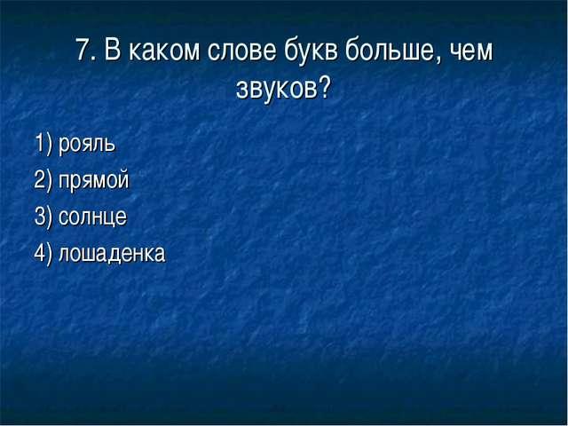 7. В каком слове букв больше, чем звуков? 1) рояль 2) прямой 3) солнце 4) лош...