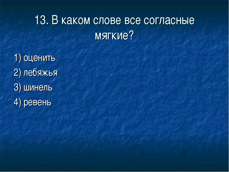 13. В каком слове все согласные мягкие? 1) оценить 2) лебяжья 3) шинель 4) ре...