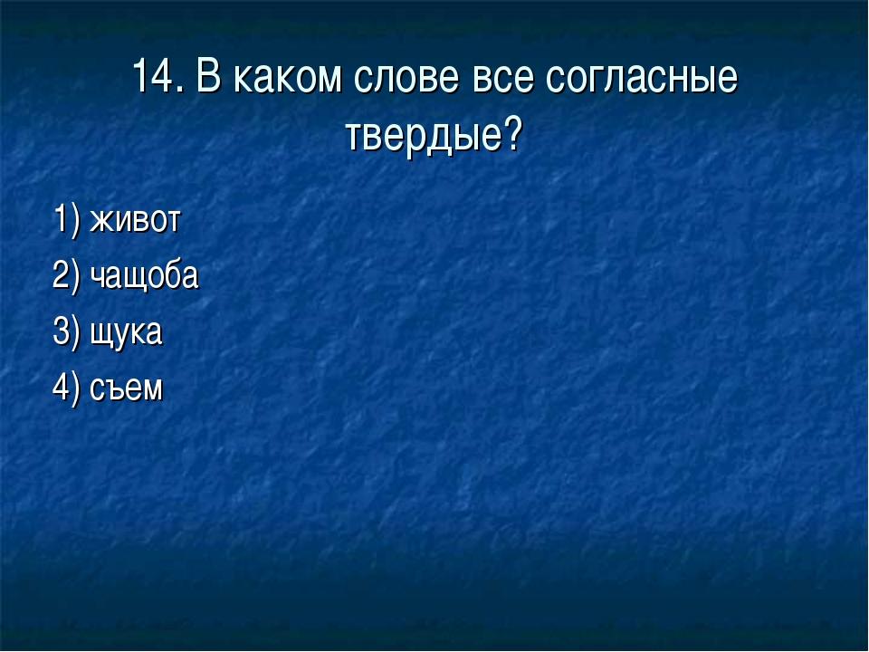 14. В каком слове все согласные твердые? 1) живот 2) чащоба 3) щука 4) съем