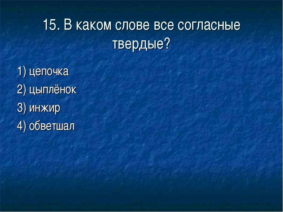 15. В каком слове все согласные твердые? 1) цепочка 2) цыплёнок 3) инжир 4) о...