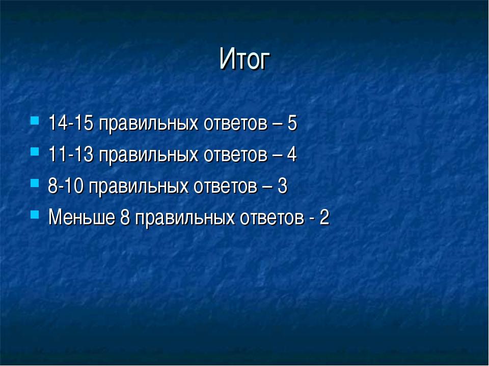 Итог 14-15 правильных ответов – 5 11-13 правильных ответов – 4 8-10 правильны...