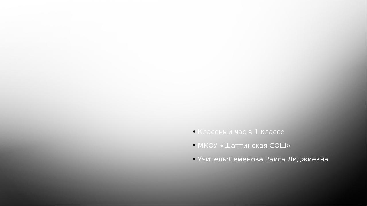 Классный час в 1 классе МКОУ «Шаттинская СОШ» Учитель:Семенова Раиса Лиджиев...