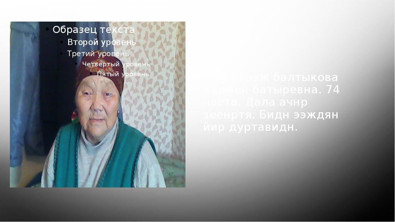 Мини ээж балтыкова Кермен батыревна. 74 наста. Дала ачнр зеенртя. Бидн ээждя...