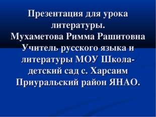 Презентация для урока литературы. Мухаметова Римма Рашитовна Учитель русского