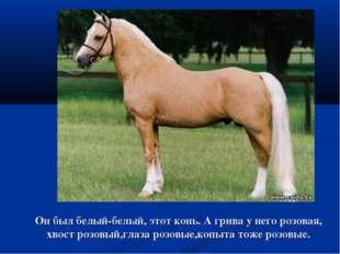 Он был белый-белый, этот конь. А грива у него розовая, хвост розовый,глаза ро