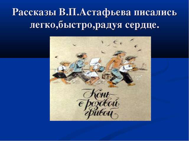 Рассказы В.П.Астафьева писались легко,быстро,радуя сердце.