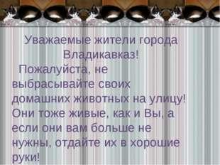 Уважаемые жители города Владикавказ! Пожалуйста, не выбрасывайте своих домашн