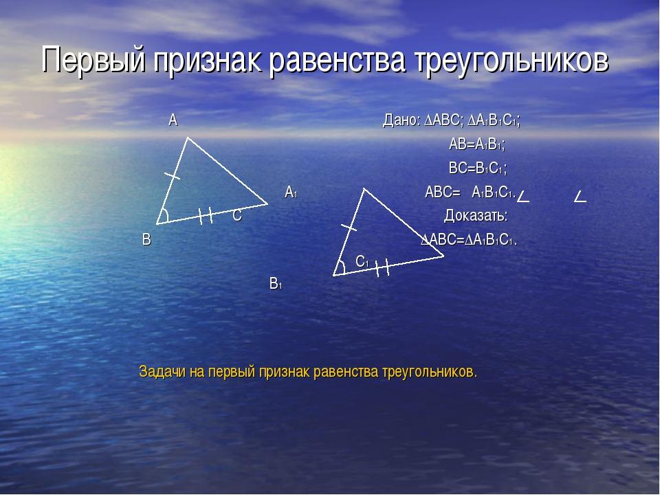 Первый признак равенства треугольников A Дано: ∆ABC; ∆A1B1C1; AB=A1B1; BC=B1C...