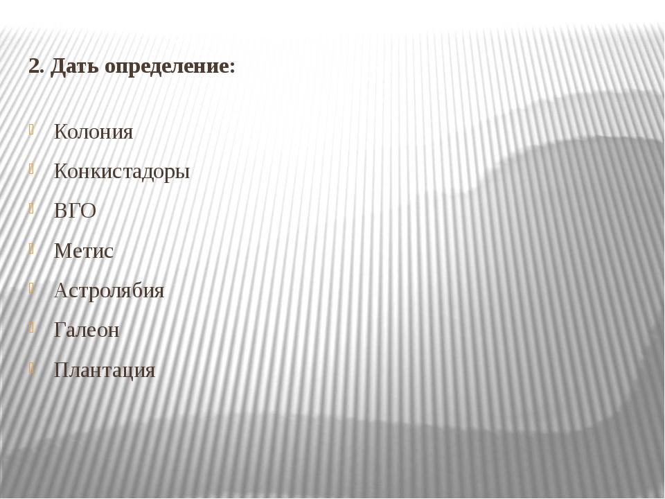 2. Дать определение: Колония Конкистадоры ВГО Метис Астролябия Галеон Плантация
