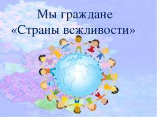 Мы граждане «Страны вежливости»