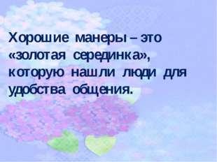 Хорошие манеры – это «золотая серединка», которую нашли люди для удобства общ