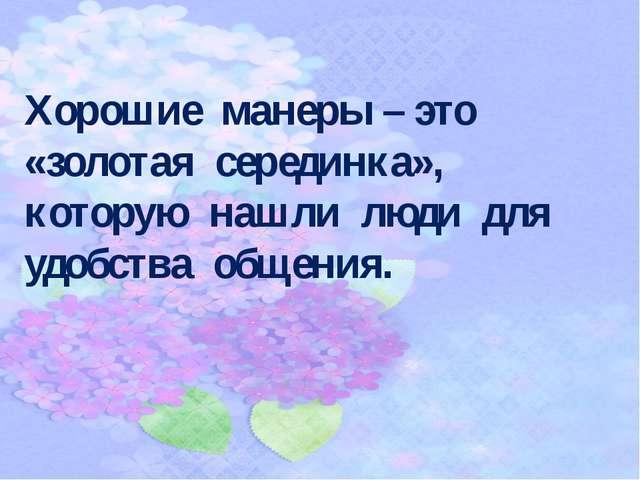 Хорошие манеры – это «золотая серединка», которую нашли люди для удобства общ...