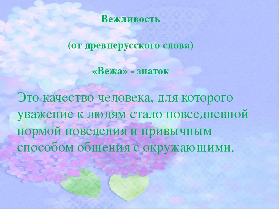 Вежливость (от древнерусского слова) «Вежа» - знаток Это качество человека,...