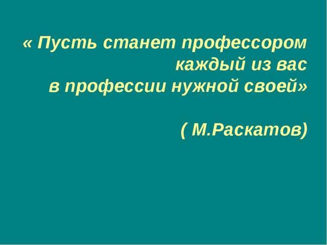« Пусть станет профессором каждый из вас в профессии нужной своей» ( М.Раска...