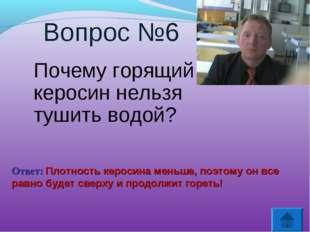 Вопрос №6 Почему горящий керосин нельзя тушить водой? Ответ: Плотность кероси