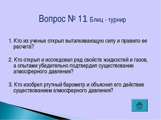 Вопрос № 11 Блиц - турнир 1. Кто из ученых открыл выталкивающую силу и правил...