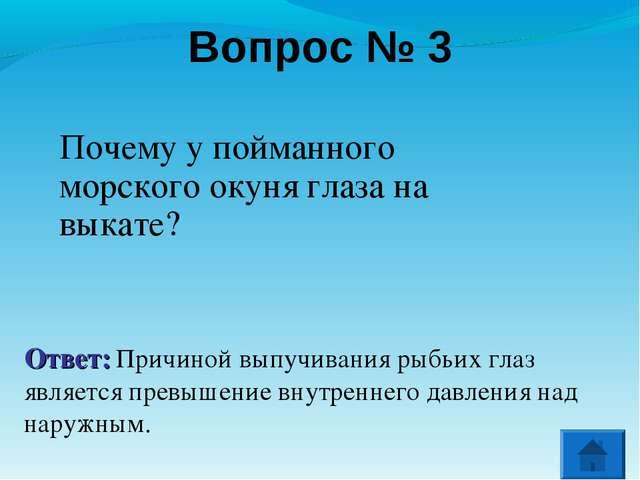 Вопрос № 3 Почему у пойманного морского окуня глаза на выкате? Ответ: Причино...