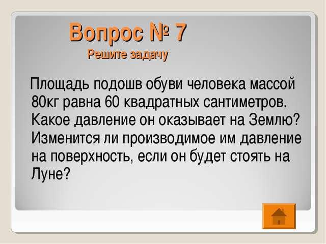 Вопрос № 7 Решите задачу Площадь подошв обуви человека массой 80кг равна 60 к...