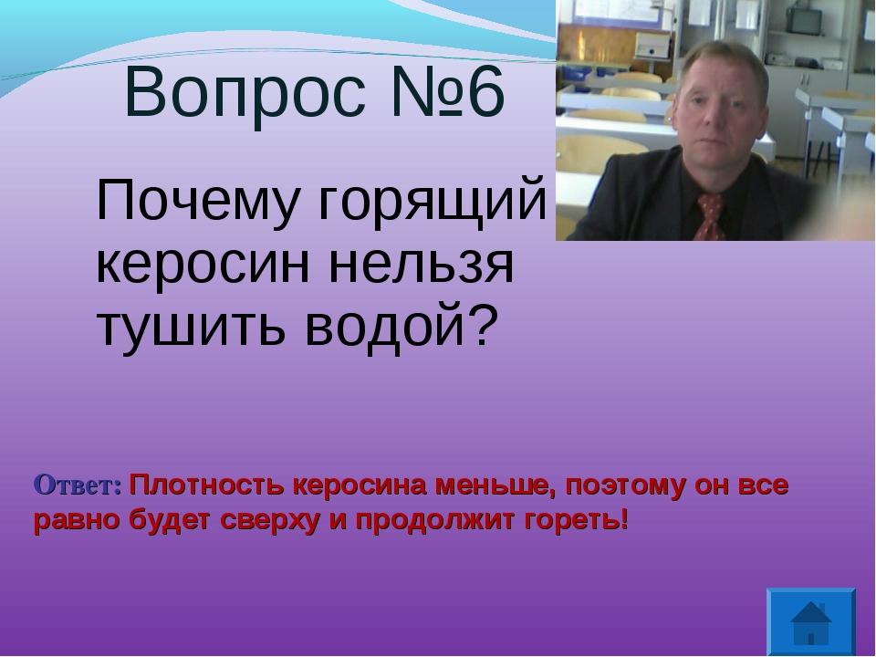 Вопрос №6 Почему горящий керосин нельзя тушить водой? Ответ: Плотность кероси...