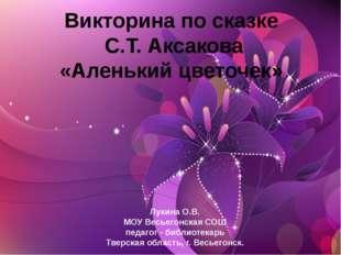 Викторина по сказке С.Т. Аксакова «Аленький цветочек» Лукина О.В. МОУ Весьего