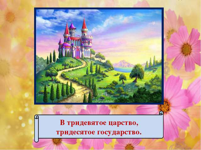 В тридевятое царство, тридесятое государство.