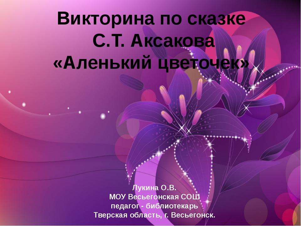 Викторина по сказке С.Т. Аксакова «Аленький цветочек» Лукина О.В. МОУ Весьего...
