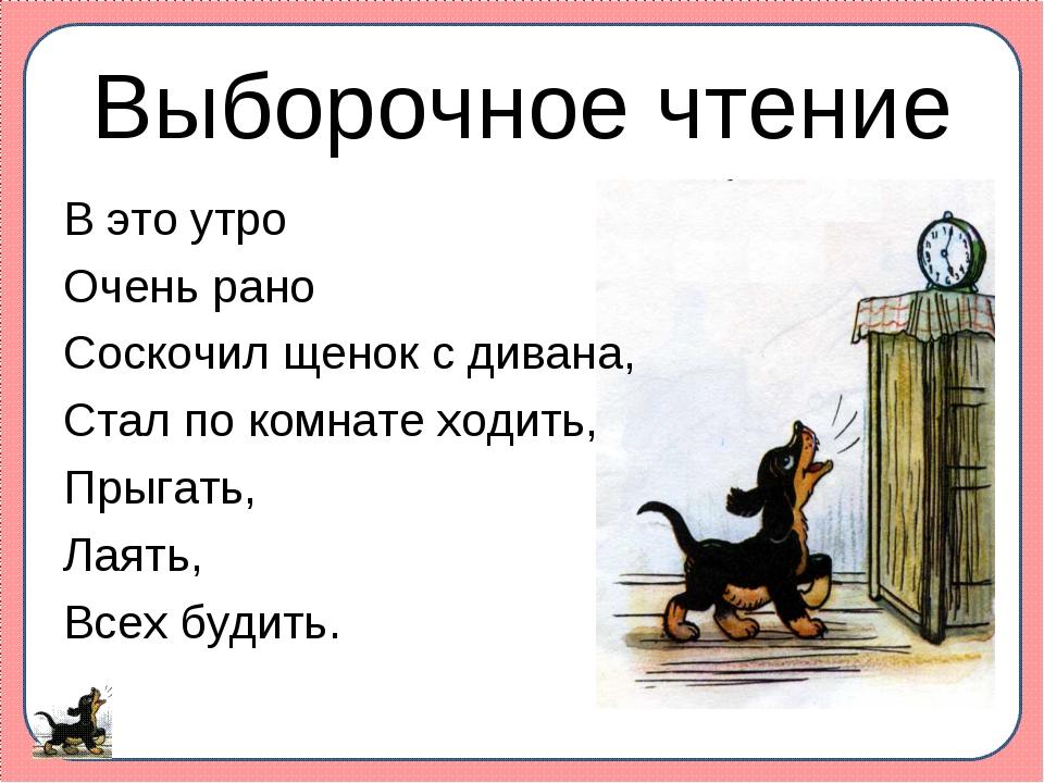 Выборочное чтение В это утро Очень рано Соскочил щенок с дивана, Стал по комн...