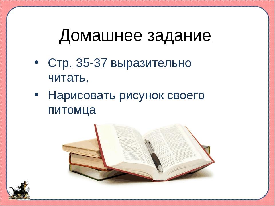Домашнее задание Стр. 35-37 выразительно читать, Нарисовать рисунок своего пи...
