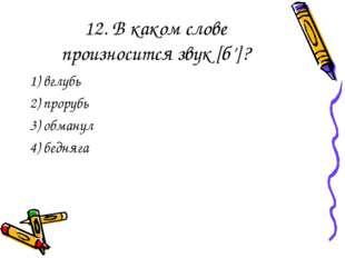 12. В каком слове произносится звук [б']? 1) вглубь 2) прорубь 3) обманул 4)