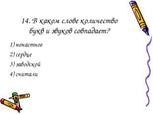 14. В каком слове количество букв и звуков совпадает? 1) ненастное 2) сердце