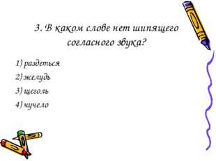 3. В каком слове нет шипящего согласного звука? 1) раздеться 2) желудь 3) щег