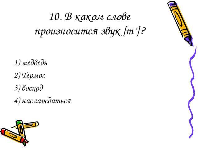 10. В каком слове произносится звук [т']? 1) медведь 2) Термос 3) восход 4) н...