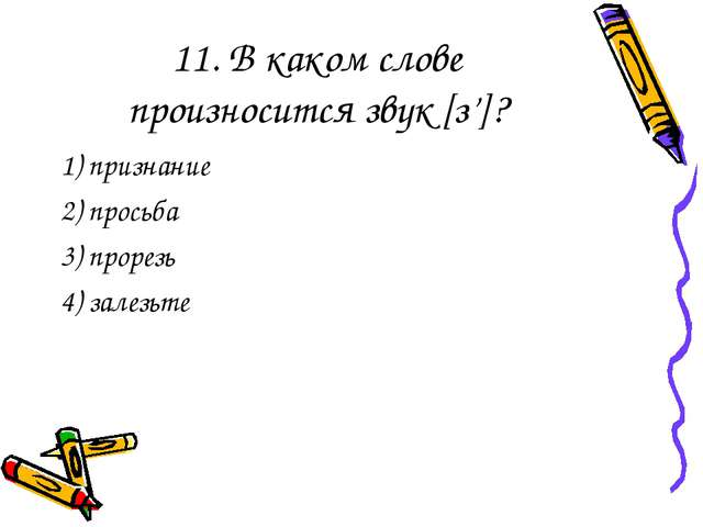 11. В каком слове произносится звук [з']? 1) признание 2) просьба 3) прорезь...