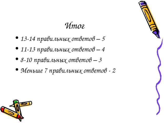 Итог 13-14 правильных ответов – 5 11-13 правильных ответов – 4 8-10 правильны...