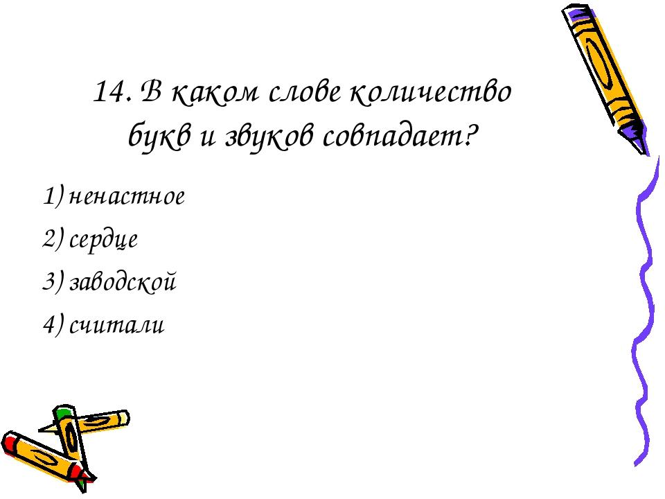 14. В каком слове количество букв и звуков совпадает? 1) ненастное 2) сердце...
